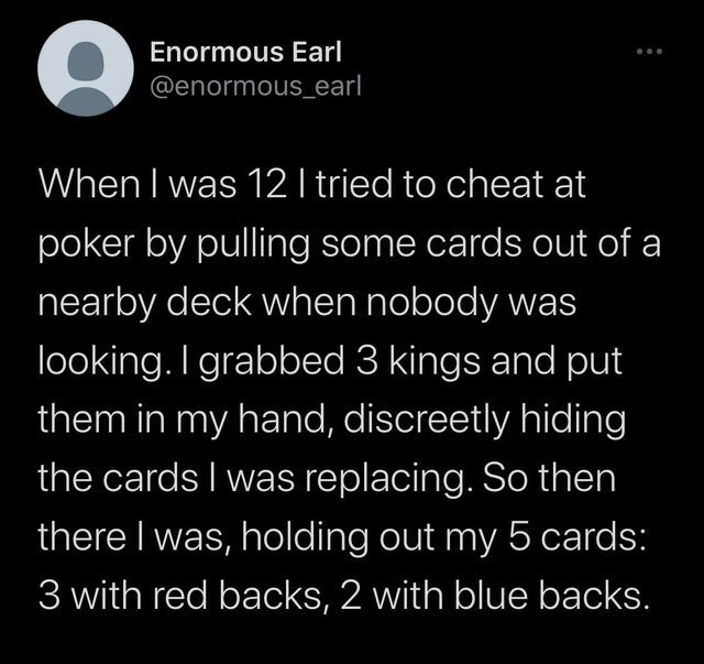 Text - Enormous Earl @enormous_earl When I was 12 I tried to cheat at poker by pulling some cards out of a nearby deck when nobody was looking. I grabbed 3 kings and put them in my hand, discreetly hiding the cards I was replacing. So then there I was, holding out my 5 cards: 3 with red backs, 2 with blue backs.