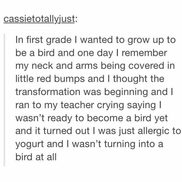 Text - cassietotallyjust: In first grade I wanted to grow up to be a bird and one day I remember my neck and arms being covered in little red bumps and I thought the transformation was beginning and I ran to my teacher crying saying I wasn't ready to become a bird yet and it turned out I was just allergic to yogurt and I wasn't turning into a bird at all