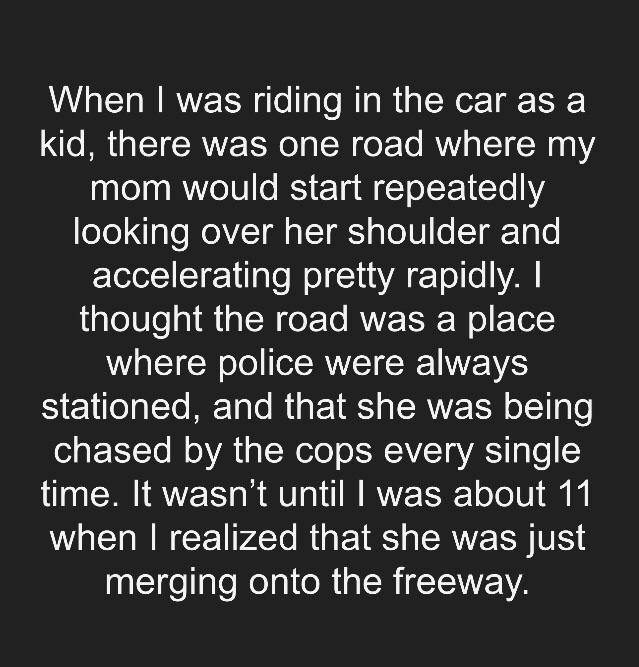 Text - When I was riding in the car as a kid, there was one road where my mom would start repeatedly looking over her shoulder and accelerating pretty rapidly. I thought the road was a place where police were always stationed, and that she was being chased by the cops every single time. It wasn't until I was about 11 when I realized that she was just merging onto the freeway.