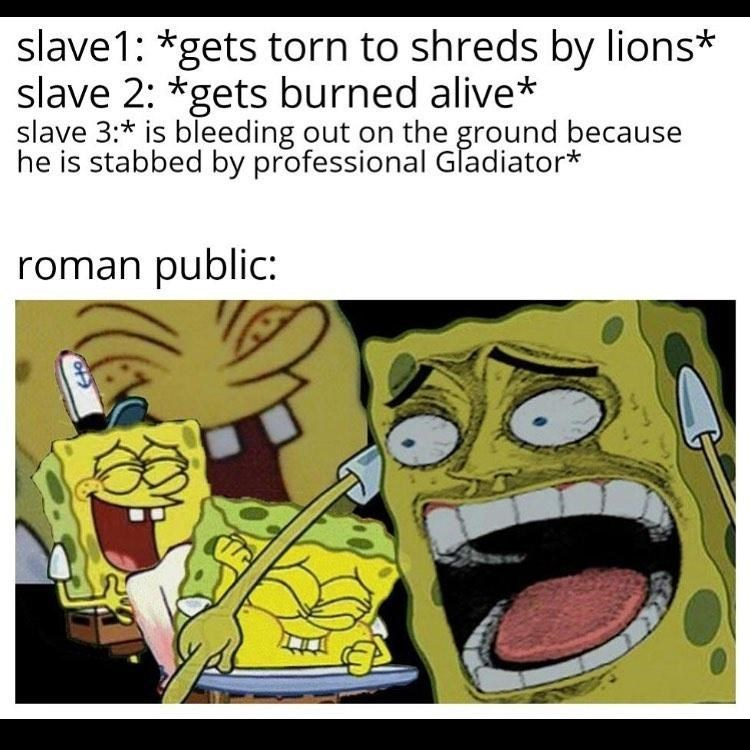 Cartoon - slave1: *gets torn to shreds by lions* slave 2: *gets burned alive* slave 3:* is bleeding out on the ground because he is stabbed by professional Gladiator* roman public:
