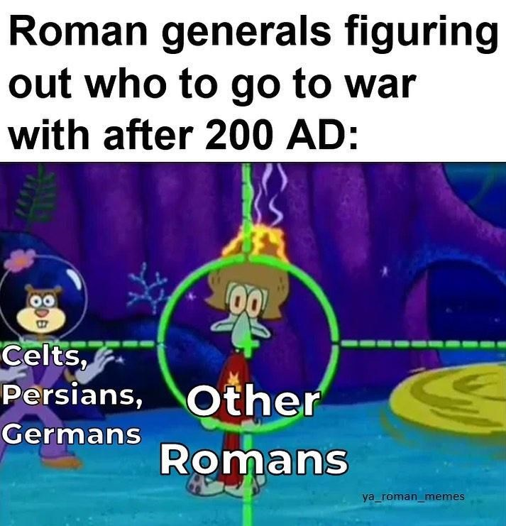 Text - Roman generals figuring out who to go to war with after 200 AD: Celts, Persians, Other Germans Romans ya_roman_memes