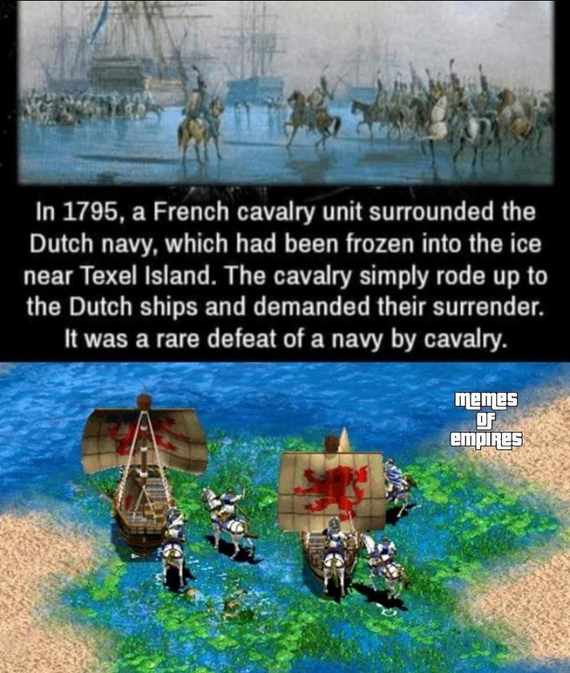 Text - In 1795, a French cavalry unit surrounded the Dutch navy, which had been frozen into the ice near Texel Island. The cavalry simply rode up to the Dutch ships and demanded their surrender. It was a rare defeat of a navy by cavalry. memes OF empiRes