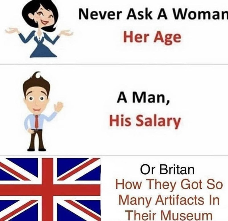 Text - Never Ask A Woman Her Age A Man, His Salary Or Britan How They Got So Many Artifacts In Their Museum