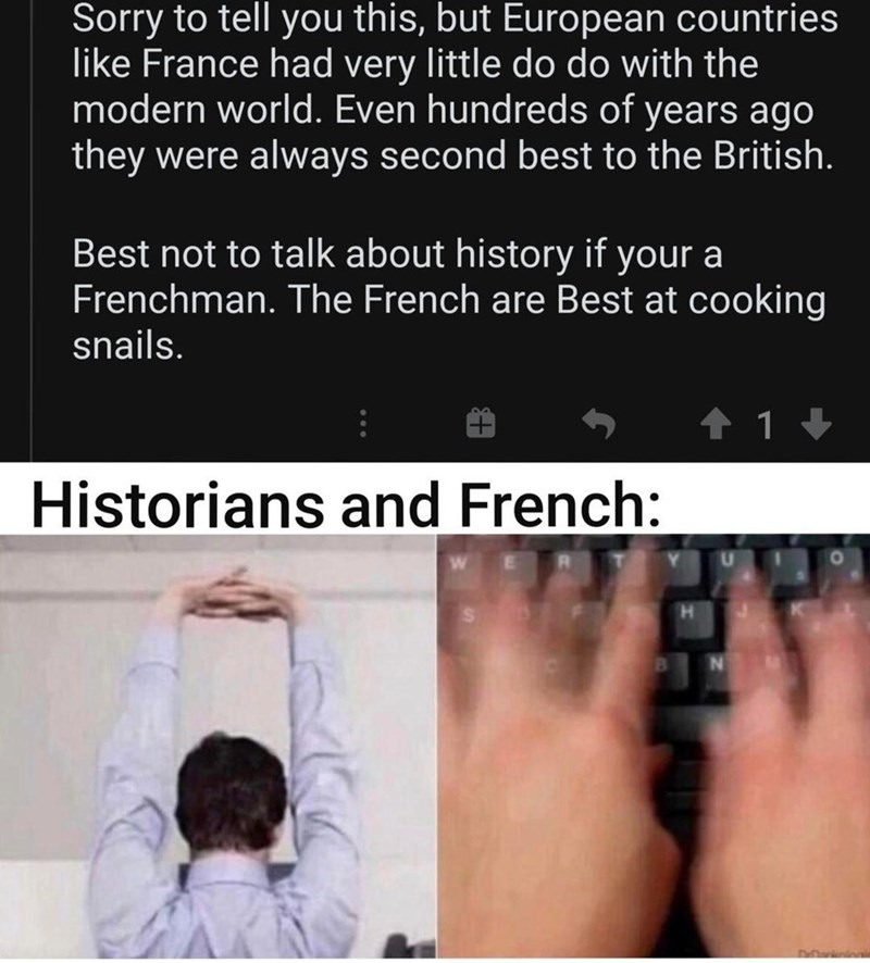 Text - Sorry to tell you this, but European countries like France had very little do do with the modern world. Even hundreds of years ago they were always second best to the British. Best not to talk about history if your a Frenchman. The French are Best at cooking snails. Historians and French: