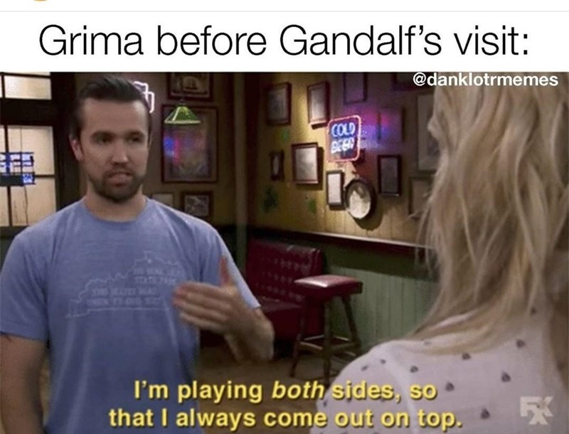 Hair - Grima before Gandalf's visit: @danklotrmemes COLD STATE 7 CHEX T. OUD SC I'm playing both sides, so that I always come out on top. *