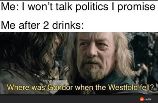 People - Me: I won't talk politics I promise Me after 2 drinks: Where was Gondor when the Westfold fell? reddit