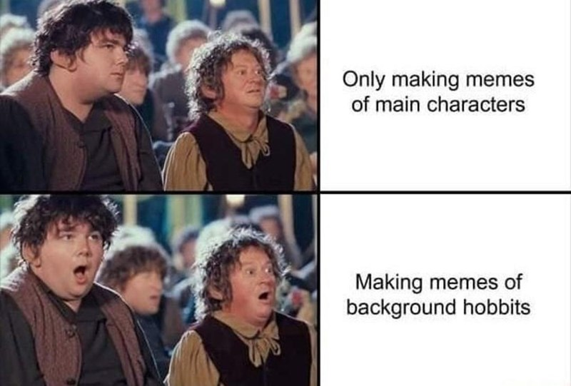 People - Only making memes of main characters Making memes of background hobbits