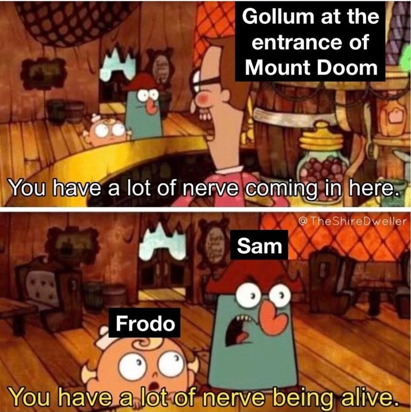 Cartoon - Gollum at the entrance of Mount Doom You have a lot of nerve coming in here. @TheShireDweller Sam Frodo You have a lot of nerve being alive.