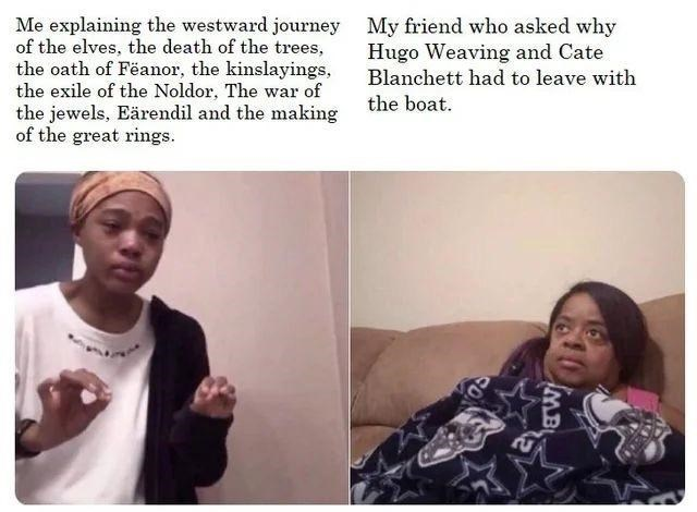 Face - Me explaining the westward journey My friend who asked why of the elves, the death of the trees, the oath of Fëanor, the kinslayings, the exile of the Noldor, The war of the jewels, Eärendil and the making of the great rings. Hugo Weaving and Cate Blanchett had to leave with the boat. MB