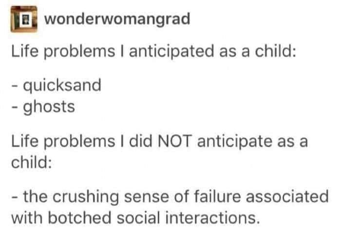 Text - Bwonderwomangrad Life problems I anticipated as a child: - quicksand - ghosts Life problems I did NOT anticipate as a child: - the crushing sense of failure associated with botched social interactions.