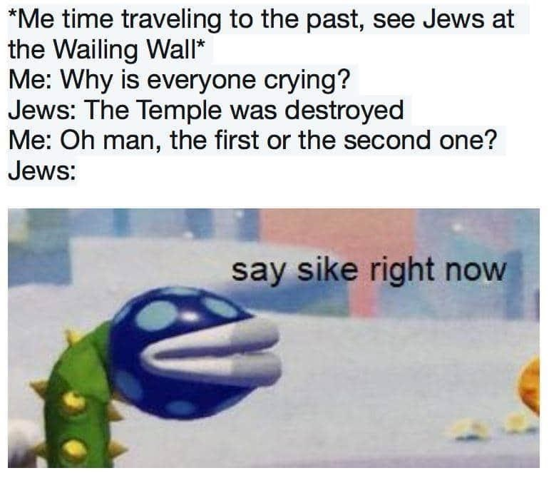 Text - *Me time traveling to the past, see Jews at the Wailing Wall* Me: Why is everyone crying? Jews: The Temple was destroyed Me: Oh man, the first or the second one? Jews: say sike right now