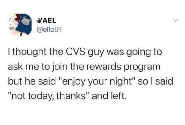 "Text - YAEL @elle91 I thought the CVS guy was going to ask me to join the rewards program but he said ""enjoy your night"" so I said ""not today, thanks"" and left."