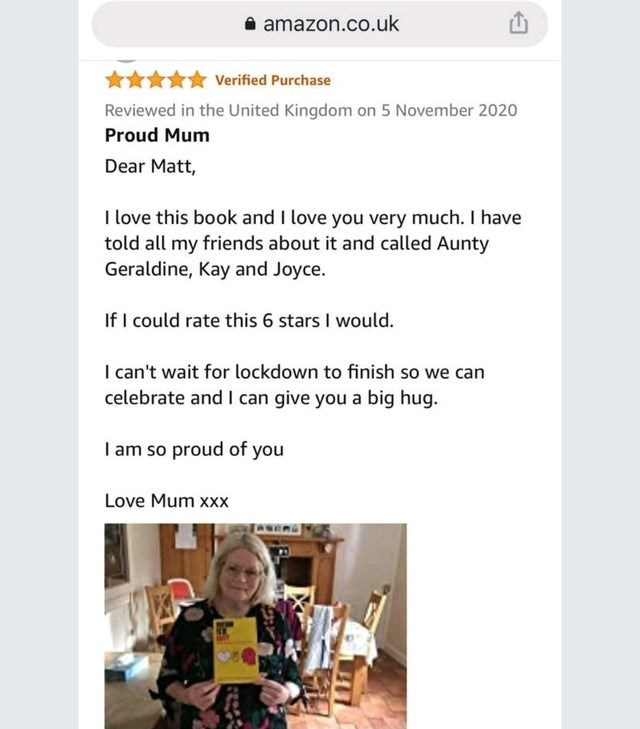 Text - i amazon.co.uk Verified Purchase Reviewed in the United Kingdom on 5 November 2020 Proud Mum Dear Matt, I love this book and I love you very much. I have told all my friends about it and called Aunty Geraldine, Kay and Joyce. If I could rate this 6 stars I would. I can't wait for lockdown to finish so we can celebrate and I can give you a big hug. I am so proud of you Love Mum xxx