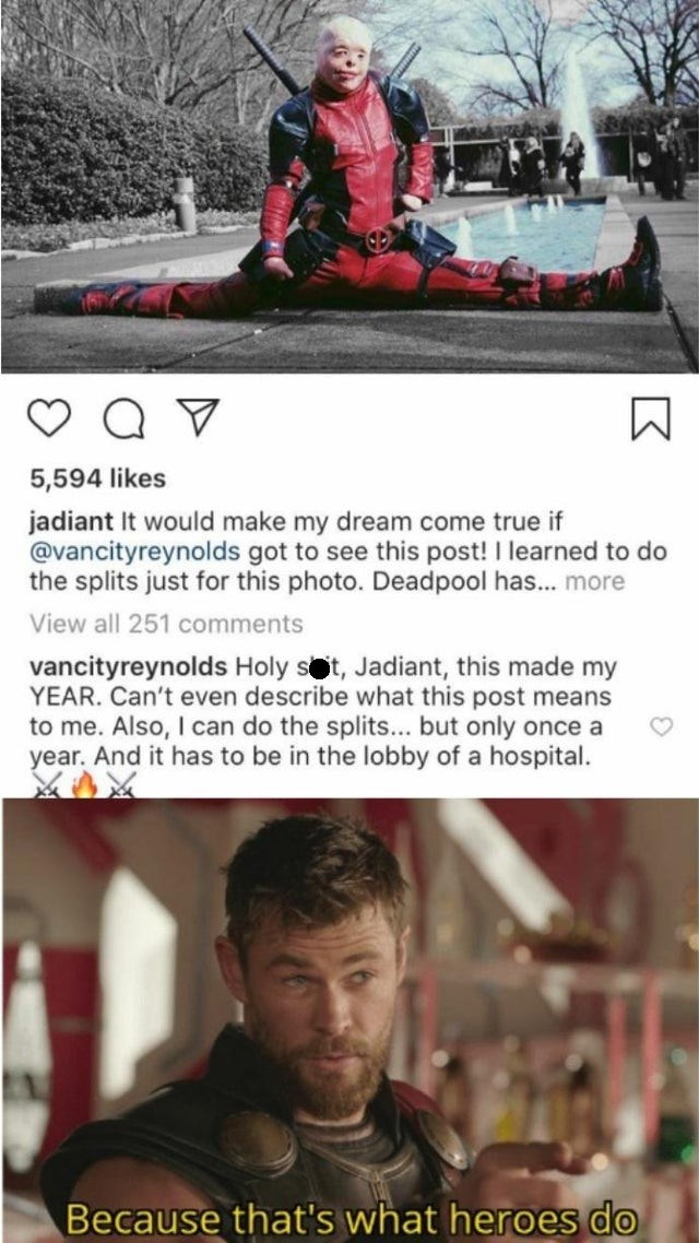 Text - 5,594 likes jadiant It would make my dream come true if @vancityreynolds got to see this post! I learned to do the splits just for this photo. Deadpool has... more View all 251 comments vancityreynolds Holy st, Jadiant, this made my YEAR. Can't even describe what this post means to me. Also, I can do the splits... but only once a year. And it has to be in the lobby of a hospital. Because that's what heroes do
