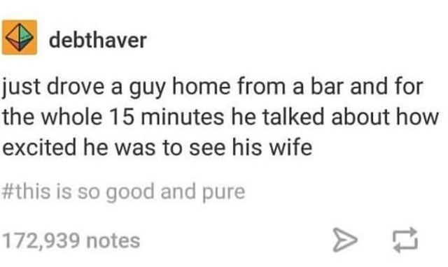 Text - debthaver just drove a guy home from a bar and for the whole 15 minutes he talked about how excited he was to see his wife #this is so good and pure 172,939 notes A