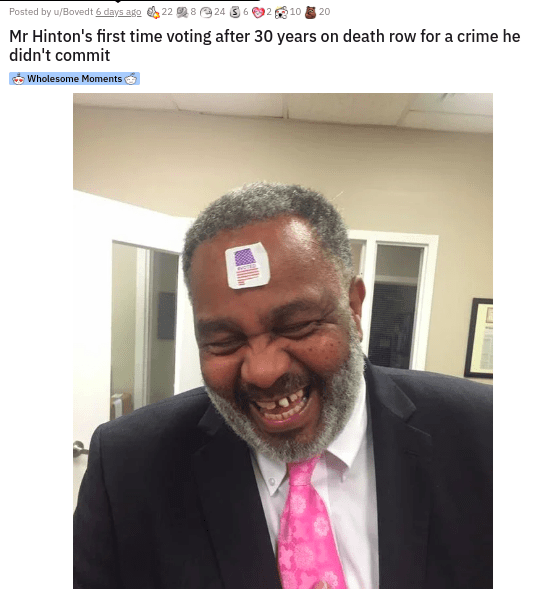 Face - Posted by u/Bovedt 6 days ago 22 8 e 24 3 6 2 10 20 Mr Hinton's first time voting after 30 years on death row for a crime he didn't commit Wholesome Moments
