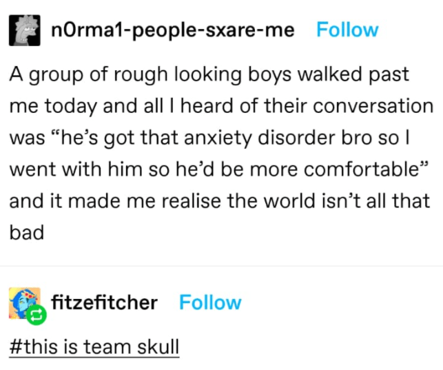 """Text - nOrma1-people-sxare-me Follow A group of rough looking boys walked past me today and all I heard of their conversation was """"he's got that anxiety disorder bro so I went with him so he'd be more comfortable"""" and it made me realise the world isn't all that bad fitzefitcher Follow #this is team skull"""
