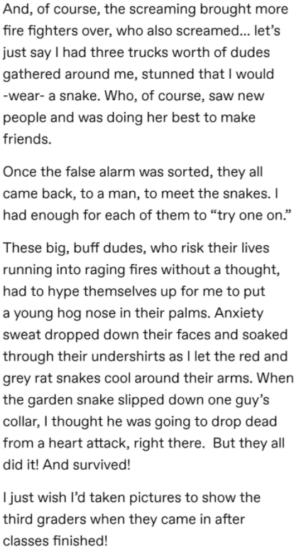 """Text - And, of course, the screaming brought more fire fighters over, who also screamed... let's just say I had three trucks worth of dudes gathered around me, stunned that I would -wear- a snake. Who, of course, saw new people and was doing her best to make friends. Once the false alarm was sorted, they all came back, to a man, to meet the snakes. I had enough for each of them to """"try one on."""" These big, buff dudes, who risk their lives running into raging fires without a thought, had to hype t"""
