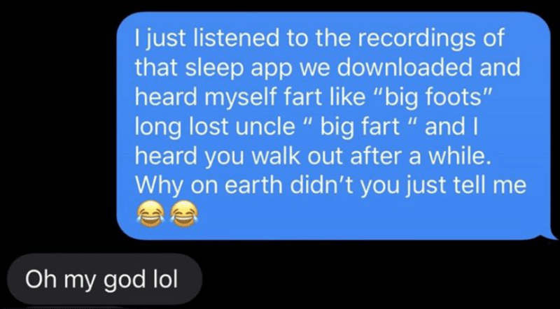 """Text - I just listened to the recordings of that sleep app we downloaded and heard myself fart like """"big foots"""" long lost uncle """" big fart """" and I heard you walk out after a while. Why on earth didn't you just tell me Oh my god lol"""