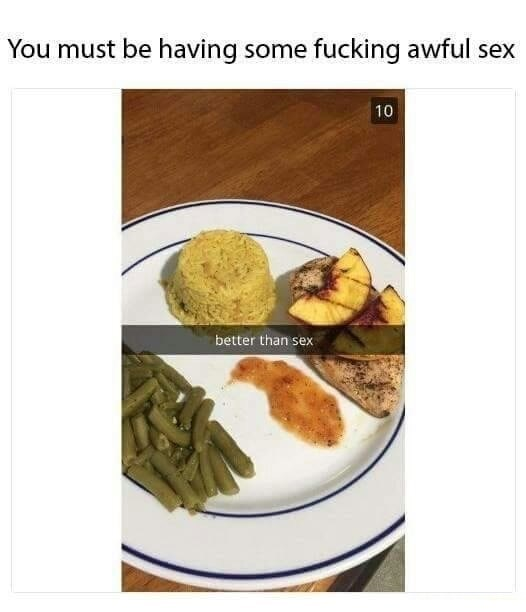 Food - You must be having some fucking awful sex 10 better than sex