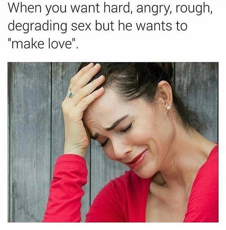 """Face - When you want hard, angry, rough, degrading sex but he wants to """"make love""""."""