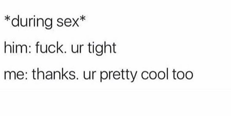 Text - *during sex* him: fuck. ur tight me: thanks. ur pretty cool toO