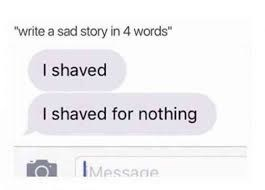 """Text - """"write a sad story in 4 words"""" I shaved I shaved for nothing IMessage"""