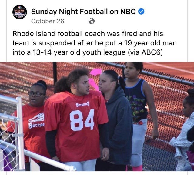 Product - Sunday Night Football on NBC O SUNDAY NICHT October 26 Rhode Island football coach was fired and his team is suspended after he put a 19 year old man into a 13-14 year old youth league (via ABC6) ORITE BereanerS 84 Buccar