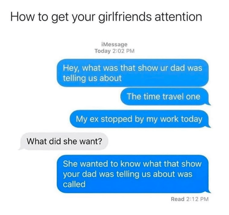 funny memes, funny texts, text messages, funny, memes | How to get your girlfriends attention Today 2:02 PM Hey, what was that show ur dad was telling us about The time travel one My ex stopped by my work today What did she want? She wanted to know what that show your dad was telling us about was called