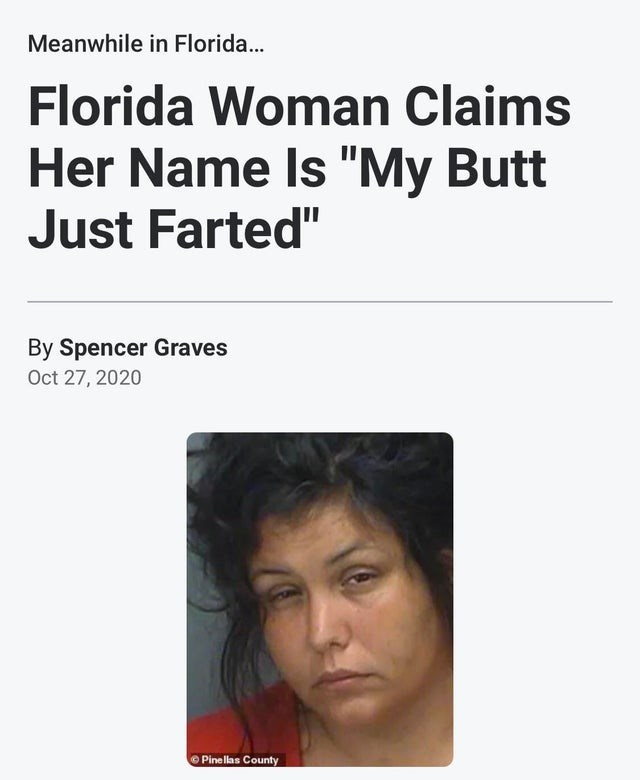"Face - Meanwhile in Florida.. Florida Woman Claims Her Name Is ""My Butt Just Farted"" By Spencer Graves Oct 27, 2020 O Pinellas County"