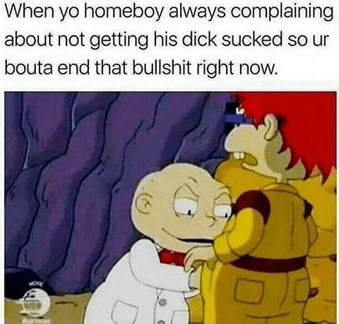 Cartoon - When yo homeboy always complaining about not getting his dick sucked so ur bouta end that bullshit right now.
