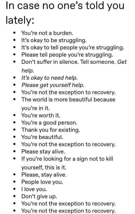Text - In case no one's told you lately: • You're not a burden. It's okay to be struggling. It's okay to tell people you're struggling. • Please tell people you're struggling. Don't suffer in silence. Tell someone. Get help. It's okay to need help. Please get yourself help. You're not the exception to recovery. The world is more beautiful because you're in it. • You're worth it. You're a good person. Thank you for existing. You're beautiful. You're not the exception to recovery. Please stay aliv