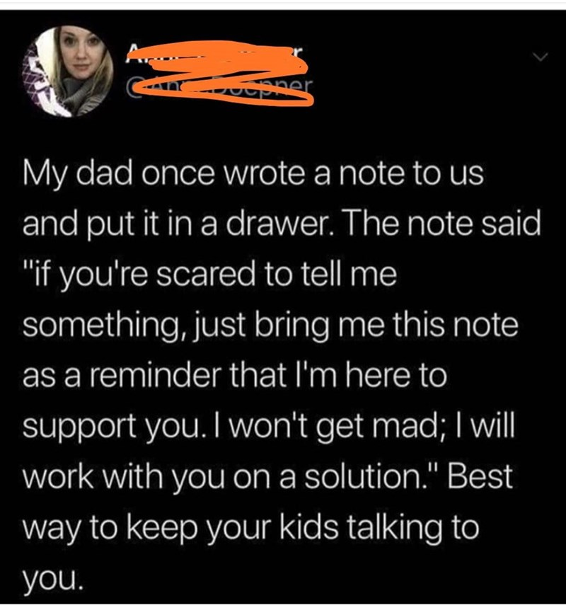 """Text - A.. pner My dad once wrote a note to us and put it in a drawer. The note said """"if you're scared to tell me something, just bring me this note as a reminder that l'm here to support you. I won't get mad; I wil work with you on a solution."""" Best way to keep your kids talking to you."""