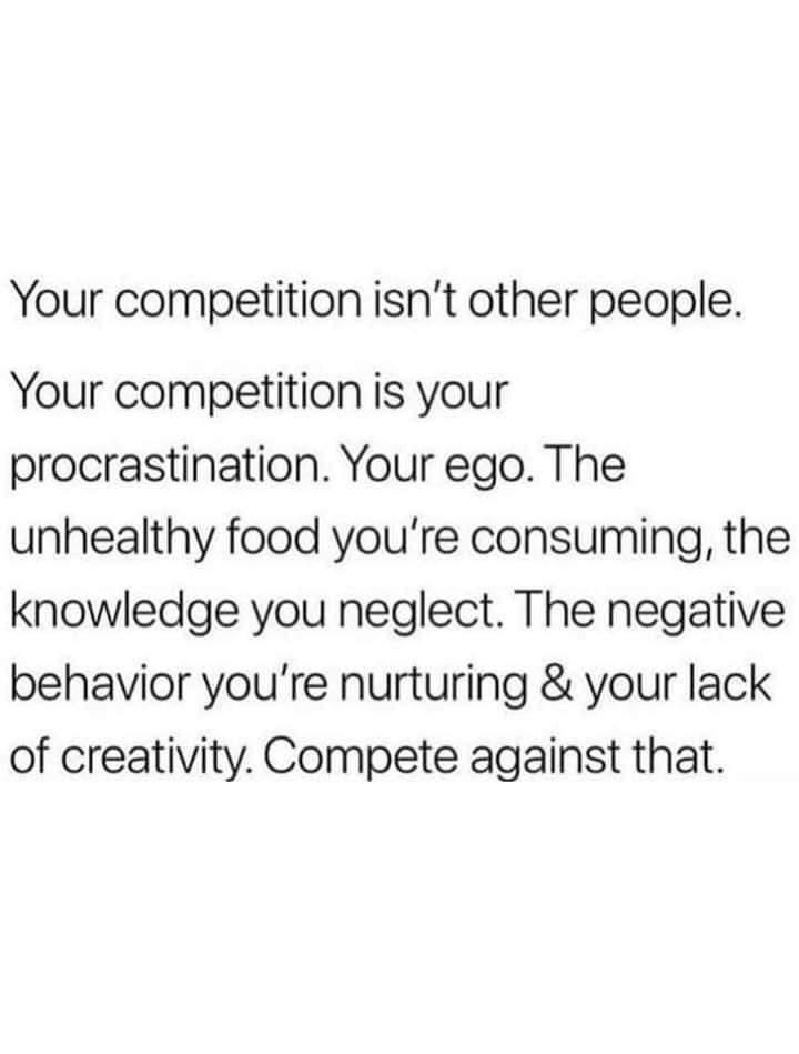 Text - Your competition isn't other people. Your competition is your procrastination. Your ego. The unhealthy food you're consuming, the knowledge you neglect. The negative behavior you're nurturing & your lack of creativity. Compete against that.