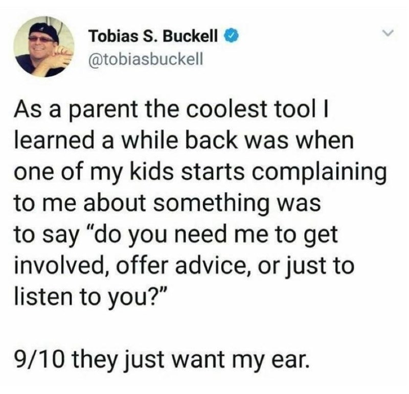 """Text - Tobias S. Buckell @tobiasbuckell As a parent the coolest tool I learned a while back was when one of my kids starts complaining to me about something was to say """"do you need me to get involved, offer advice, or just to listen to you?"""" 9/10 they just want my ear."""