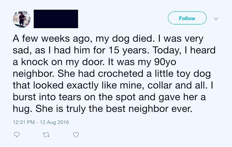 Text - Follow A few weeks ago, my dog died. I was very sad, as I had him for 15 years. Today, I heard a knock on my door. It was my 90yo neighbor. She had crocheted a little toy dog that looked exactly like mine, collar and all. I burst into tears on the spot and gave her a hug. She is truly the best neighbor ever. 12:31 PM - 12 Aug 2016