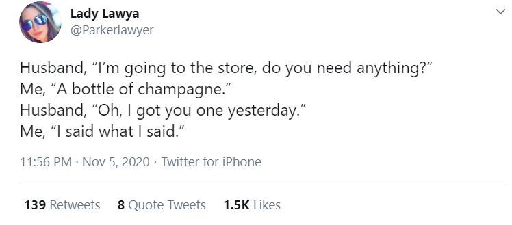 """Text - Lady Lawya @Parkerlawyer Husband, """"I'm going to the store, do you need anything?"""" Me, """"A bottle of champagne."""" Husband, """"Oh, I got you one yesterday."""" Me, """"I said what I said."""" 11:56 PM Nov 5, 2020 · Twitter for iPhone 139 Retweets 8 Quote Tweets 1.5K Likes <."""