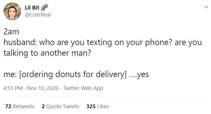 Text - Lil Bit @LizerReal Lil Bit 2am husband: who are you texting on your phone? are you talking to another man? me: [ordering donuts for delivery]..yes 4:55 PM - Nov 10, 2020 - Twitter Web App 72 Retweets 2 Quote Tweets 325 Likes