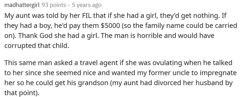 Text - madhattergirl 93 points · 5 years ago My aunt was told by her FIL that if she had a girl, they'd get nothing. If they had a boy, he'd pay them $5000 (so the family name could be carried on). Thank God she had a girl. The man is horrible and would have corrupted that child. This same man asked a travel agent if she was ovulating when he talked to her since she seemed nice and wanted my former uncle to impregnate her so he could get his grandson (my aunt had divorced her husband by that poi