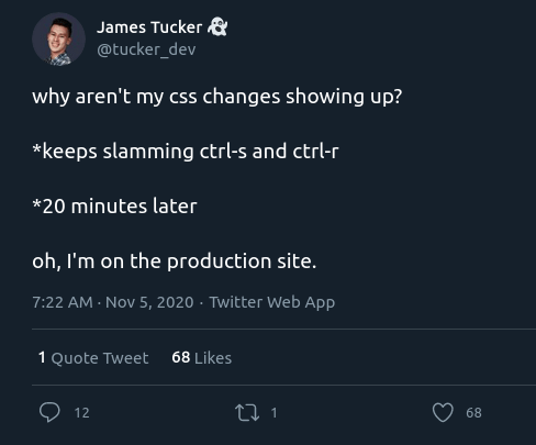 Text - James Tucker & @tucker_dev why aren't my css changes showing up? *keeps slamming ctrl-s and ctrl-r *20 minutes later oh, I'm on the production site. 7:22 AM - Nov 5, 2020 · Twitter Web App 1 Quote Tweet 68 Likes 12 27 1 68