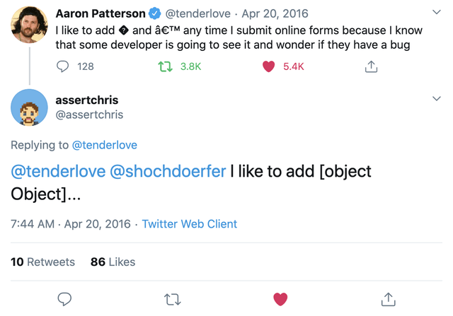 Text - @tenderlove · Apr 20, 2016 I like to add O and â€T any time I submit online forms because I know that some developer is going to see it and wonder if they have a bug Aaron Patterson 128 t2 3.8K 5.4K assertchris @assertchris Replying to @tenderlove @tenderlove @shochdoerfer I like to add [object Object].. 7:44 AM - Apr 20, 2016 · Twitter Web Client 10 Retweets 86 Likes 27