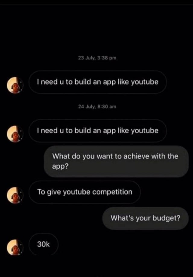 Text - 23 July, 3:38 pm I need u to build an app like youtube 24 July, 8:30 am I need u to build an app like youtube What do you want to achieve with the app? To give youtube competition What's your budget? 30k