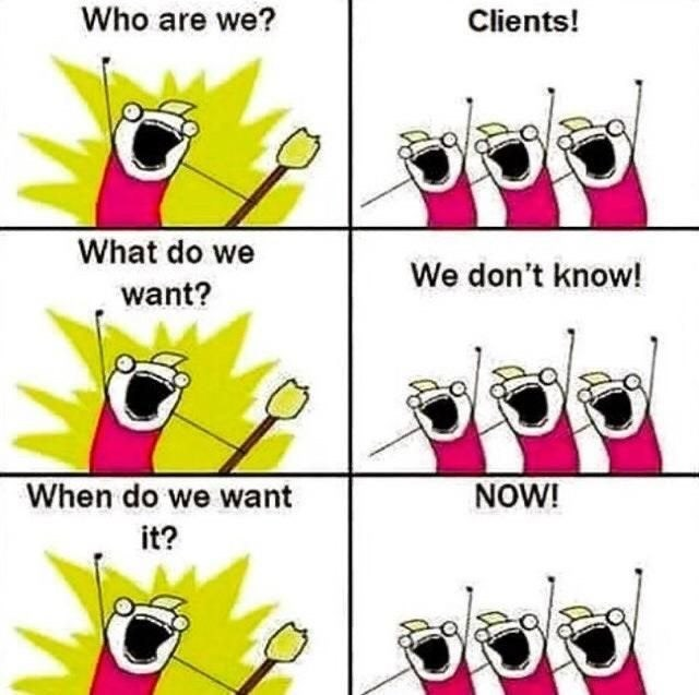 Cartoon - Who are we? Clients! What do we We don't know! want? When do we want NOW! it?