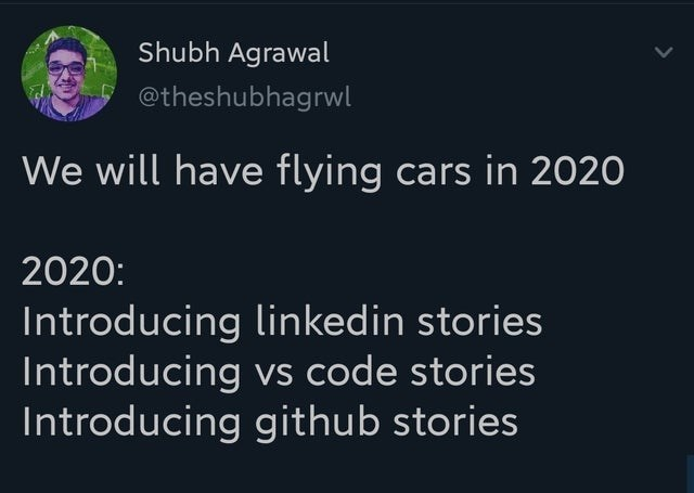 Text - Shubh Agrawal @theshubhagrwl We will have flying cars in 2020 2020: Introducing linkedin stories Introducing vs code stories Introducing github stories