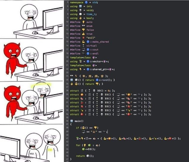 """Cartoon - namespace - std; using - int; using - void: Ausing 0 - time_t; * using d = bool; 10 define auto 11 adefine enum 12 edefine false 13 adefine true 14 adefine . """"evil"""" 16 edefine LOmake_shared 16 adefine virtual 17 adefine O:: cout 18 adefine ::endl 19 templatecclass > 20 using 3 = 0::vector< >; 21 templatecclass> using - 0::sharedptr< >; 26 (,意,刚,需}; 25 S) { return ::rand (); } 24 a G) { return T: } 21 struct 11 (Y 9() = 0; }; 29 struct : 11 {I 33() { 30 struct : 11 (I 3() { 1 struct : 1"""