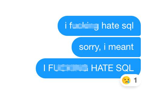 Text - i fucking hate sql sorry, i meant I FU G HATE SQL 1