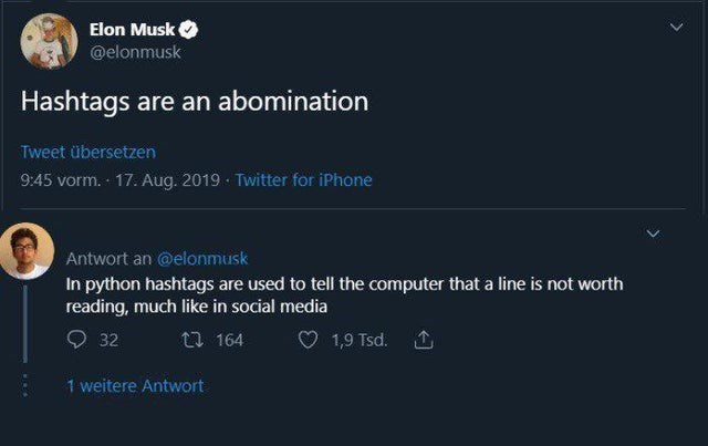 Text - Elon Musk @elonmusk Hashtags are an abomination Tweet übersetzen 9:45 vorm. 17. Aug. 2019 - Twitter for iPhone Antwort an @elonmusk In python hashtags are used to tell the computer that a line is not worth reading, much like in social media O 32 t7 164 1,9 Tsd. 1 weitere Antwort