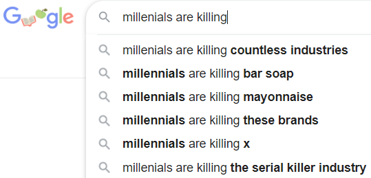 Text - Ggle Q millenials are killing Q millenials are killing countless industries Q millennials are killing bar soap Q millennials are killing mayonnaise Q millennials are killing these brands Q millennials are killing x Q millenials are killing the serial killer industry