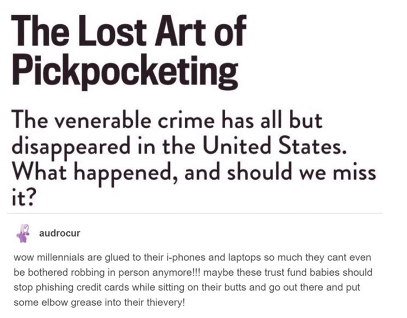 Text - The Lost Art of Pickpocketing The venerable crime has all but disappeared in the United States. What happened, and should we miss it? audrocur wow millennials are glued to their i-phones and laptops so much they cant even be bothered robbing in person anymore!!! maybe these trust fund babies should stop phishing credit cards while sitting on their butts and go out there and put some elbow grease into their thievery!