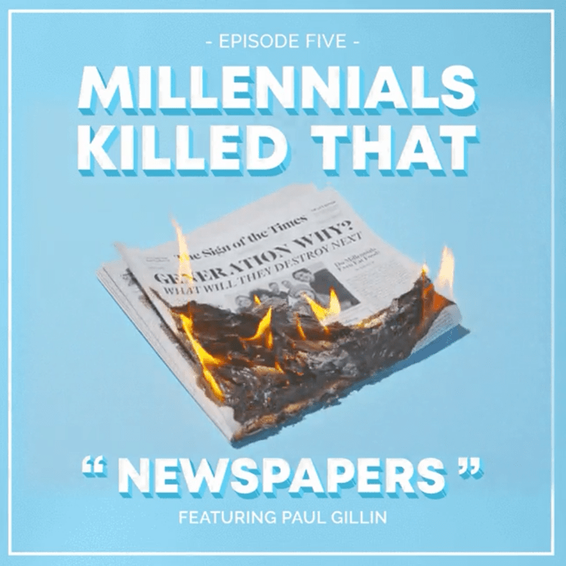 "Text - EPISODE FIVE - MILLENNIALS KILLED THAT GENER ATION WIHY? WHAT WILLTHEY DESTROY NEXT e Sign of thie Times "" NEWSPAPERS "" FEATURING PAUL GILLIN"